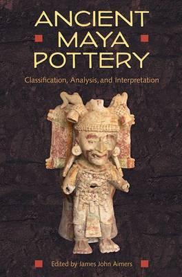 Ancient Maya Pottery: Classification, Analysis, and Interpretation - Maya Studies (Paperback)