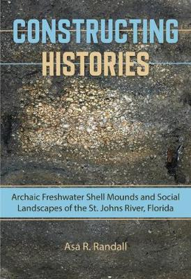Constructing Histories: Archaic Freshwater Shell Mounds and Social Landscapes of the St. Johns River, Florida - Florida Museum of Natural History: Ripley P. Bullen Series (Paperback)