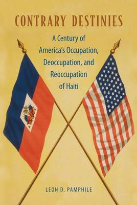 Contrary Destinies: A Century of America's Occupation, Deoccupation, and Reoccupation of Haiti (Paperback)