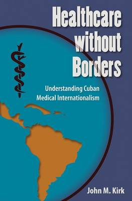 Healthcare without Borders: Understanding Cuban Medical Internationalism - Contemporary Cuba (Paperback)