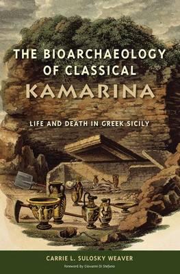 The Bioarchaeology of Classical Kamarina: Life and Death in Greek Sicily - Bioarchaeological Interpretations of the Human Past: Local, Regional, and Global (Hardback)