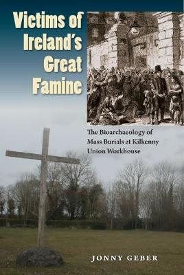 Victims of Ireland's Great Famine: The Bioarchaeology of Mass Burials at Kilkenny Union Workhouse - Bioarchaeological Interpretations of the Human Past: Local, Regional, and Global (Hardback)