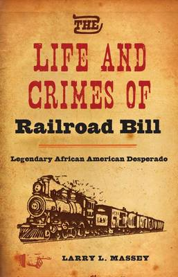 The Life and Crimes of Railroad Bill: Legendary African American Desperado (Hardback)
