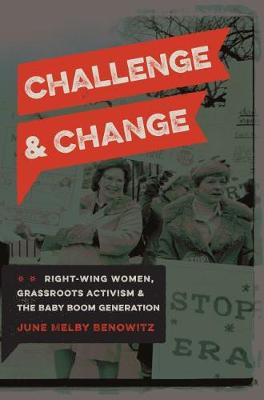 Challenge and Change: Right-Wing Women, Grassroots Activism, and the Baby Boom Generation (Hardback)