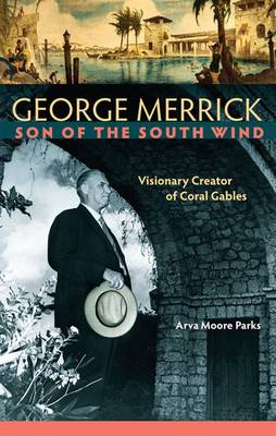 George Merrick, Son of the South Wind: Visionary Creator of Coral Gables (Hardback)