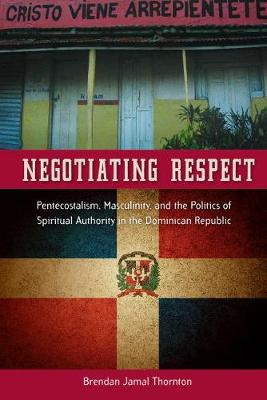 Negotiating Respect: Pentecostalism, Masculinity, and the Politics of Spiritual Authority in the Dominican Republic - Latin American and Caribbean Arts and Culture (Hardback)
