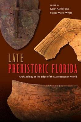 Late Prehistoric Florida: Archaeology at the Edge of the Mississippian World - Florida Museum of Natural History: Ripley P. Bullen Series (Paperback)