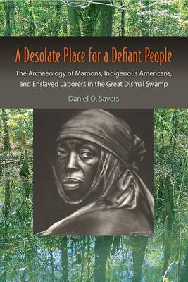 A Desolate Place for a Defiant People: The Archaeology of Maroons, Indigenous Americans, and Enslaved Laborers in the Great Dismal Swamp (Paperback)