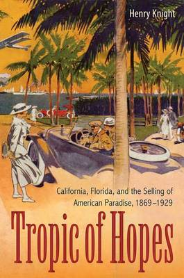 Tropic of Hopes: California, Florida, and the Selling of American Paradise, 1869-1929 (Paperback)