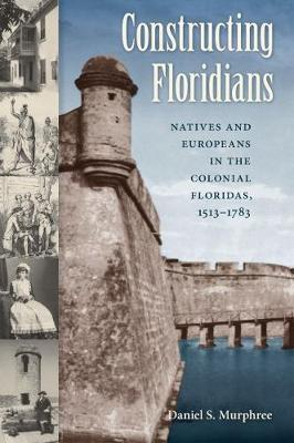 Constructing Floridians: Natives and Europeans in the Colonial Floridas, 1513-1783 (Paperback)