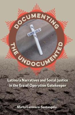 Documenting the Undocumented: Latino/a Narratives and Social Justice in the Era of Operation Gatekeeper (Paperback)
