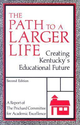 The Path to a Larger Life: Creating Kentucky's Educational Future : a Report of the Prichard Committee for Academic Excellence (Paperback)