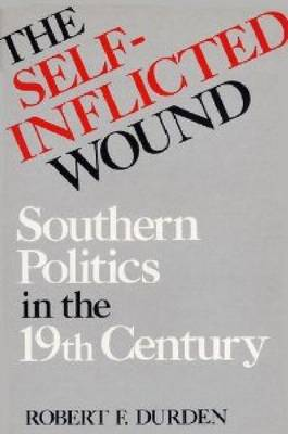 The Self-inflicted Wound: Southern Politics in the 19th Century (Hardback)