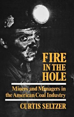 Fire in the Hole: Miners and Managers in the American Coal Industry (Hardback)