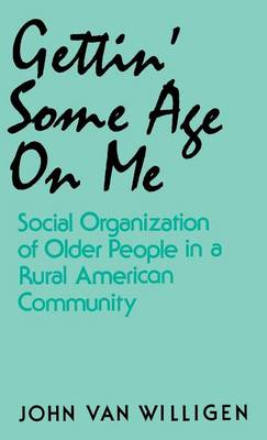 Gettin' Some Age on ME: Social Organization of Older People in a Rural American Community (Hardback)