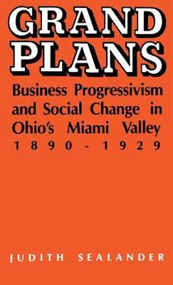 Grand Plans: Business Progressivism and Social Change in Ohio's Miami Valley, 1890-1929 (Hardback)