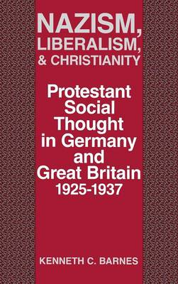 Nazism, Liberalism, & Christianity: Protestant Social Thought in Germany & Great Britain, 1925-1937 (Hardback)