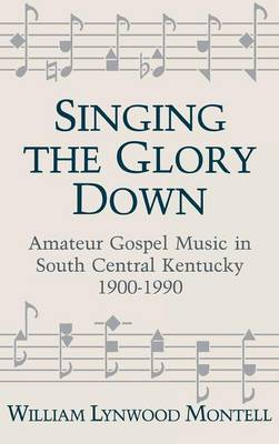 Singing The Glory Down: Amateur Gospel Music in South Central Kentucky, 1900-1990 (Hardback)