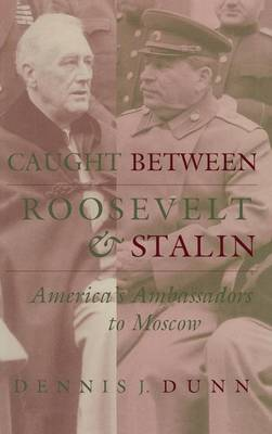 Caught between Roosevelt and Stalin: America's Ambassadors to Moscow (Hardback)