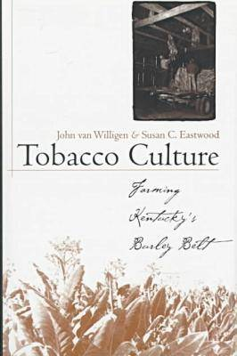Tobacco Culture: Farming Kentucky's Burley Belt - Kentucky Remembered: An Oral History Series (Hardback)