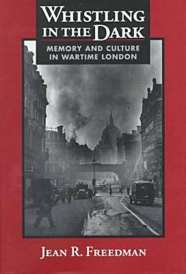 Whistling in the Dark: Memory and Culture in Wartime London (Hardback)