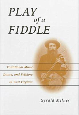 Play of a Fiddle: Traditional Music, Dance and Folklore in West Virginia (Hardback)