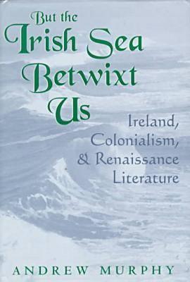 But the Irish Sea Betwixt Us: Ireland, Colonialism and Renaissance Literature (Hardback)