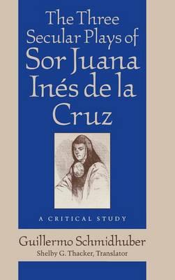 Three Secular Plays of Sor Juana Ines De La Cruz: A Critical Study (Hardback)