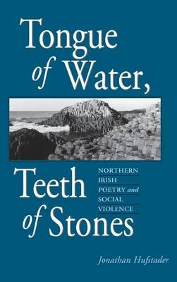 Tongue of Water, Teeth of Stones: Northern Irish Poetry and Social Violence - Irish Literature, History & Culture Series (Hardback)