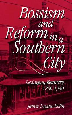 Bossism and Reform in a Southern City: Lexington, Kentucky, 1880-1940 (Hardback)
