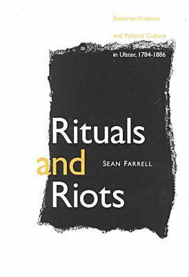 Rituals and Riots: Sectarian Violence and Political Culture in Ulster, 1784-1886 (Hardback)