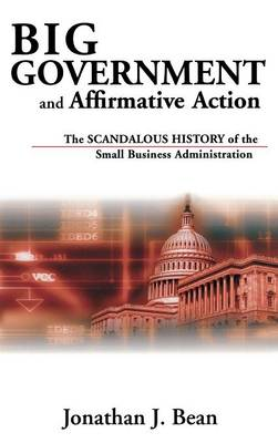 Big Government and Affirmative Action: The Scandalous History of the Small Business Administration (Hardback)