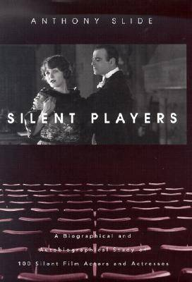 Silent Players: A Biographical and Autobiographical Study of 100 Silent Film Actors and Actresses (Hardback)