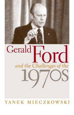 Gerald Ford and the Challenges of the 1970s (Hardback)