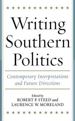 Writing Southern Politics: Contemporary Interpretations and Future Directions (Hardback)