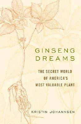 Ginseng Dreams: The Secret World of America's Most Valuable Plant (Hardback)