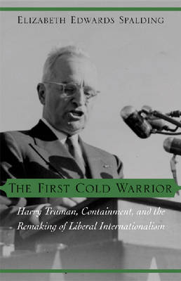 The First Cold Warrior: Harry Truman, Containment, and the Remaking of Liberal Internationalism (Hardback)