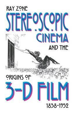 Stereoscopic Cinema and the Origins of 3-D Film, 1838-1952 (Hardback)