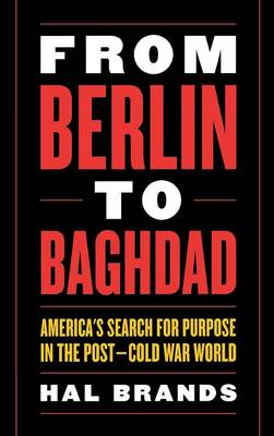From Berlin to Baghdad: America's Search for Purpose in the Post - Cold War World (Hardback)