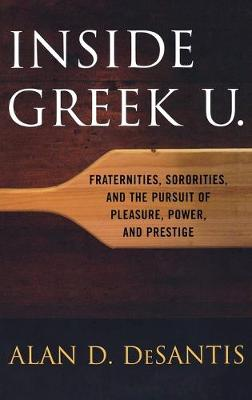 Inside Greek U.: Fraternities, Sororities, and the Pursuit of Pleasure, Power, and Prestige (Hardback)