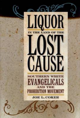 Liquor in the Land of the Lost Cause: Southern White Evangelicals and the Prohibition Movement (Hardback)
