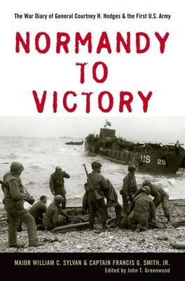 Normandy to Victory: The War Diary of General Courtney H. Hodges and the First U.S. Army - AN AUSA Title, American Warriors Series (Hardback)