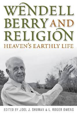 Wendell Berry and Religion: Heaven's Earthly Life - Culture of the Land (Hardback)