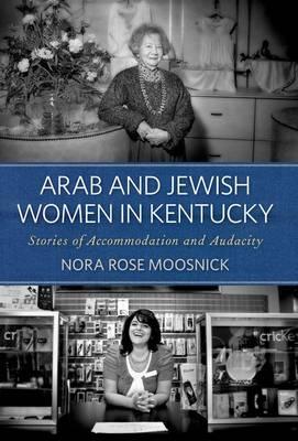Arab and Jewish Women in Kentucky: Stories of Accommodation and Audacity (Hardback)