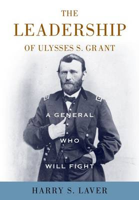 A General Who Will Fight: The Leadership of Ulysses S. Grant (Hardback)
