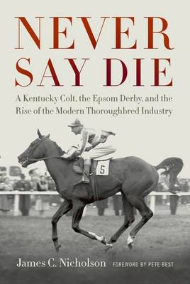 Never Say Die: A Kentucky Colt, the Epsom Derby, and the Rise of the Modern Thoroughbred Industry (Hardback)