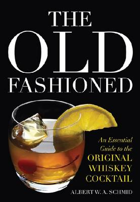 The Old Fashioned: An Essential Guide to the Original Whiskey Cocktail (Hardback)