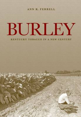 Burley: Kentucky Tobacco in a New Century - Kentucky Remembered: An Oral History Series (Hardback)