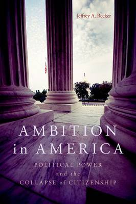 Ambition in America: Political Power and the Collapse of Citizenship (Hardback)