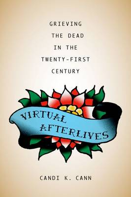 Virtual Afterlives: Grieving the Dead in the Twenty-First Century - Material Worlds (Hardback)